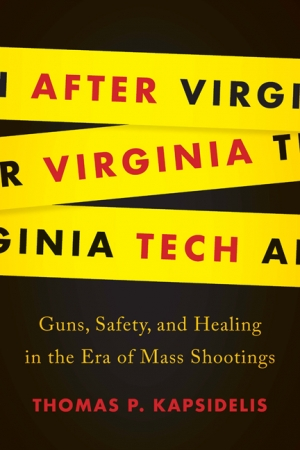 "After Virginia Tech: Guns, Safety, and Healing in the Era of Mass Shootings,"" by Thomas Kapsidelis"
