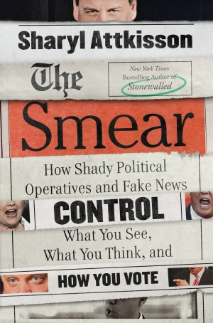 The Smear: How Shady Political Operatives and Fake News Control What You See, What You Think and How You Vote by Sharyl Attkisson