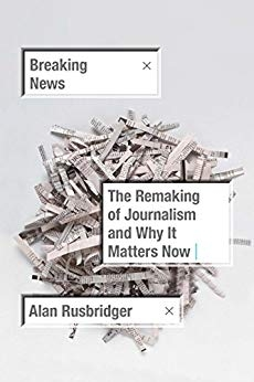 Breaking the News: The Remaking of Journalism and Why it Matters by Alan Rusbridger